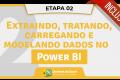 2 - Extraindo, Tratando, Carregando e Modelando Dados no Power BI